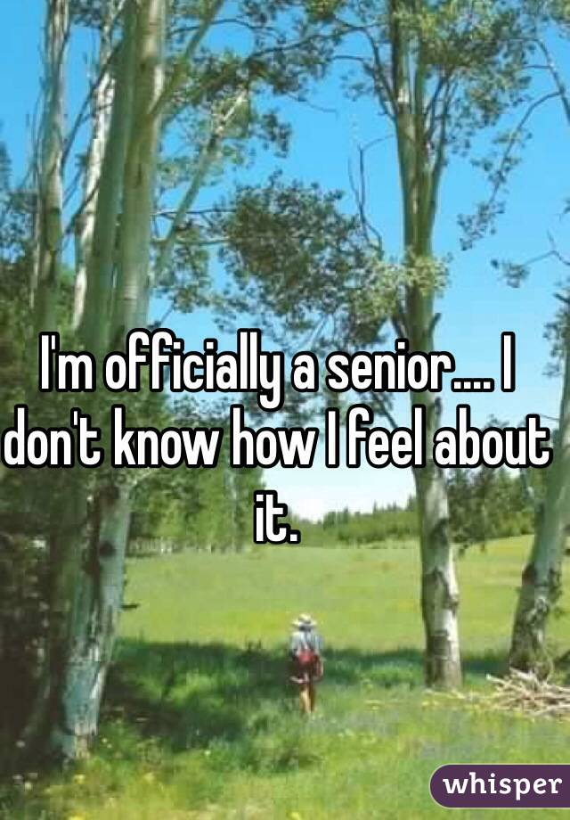 I'm officially a senior.... I don't know how I feel about it.