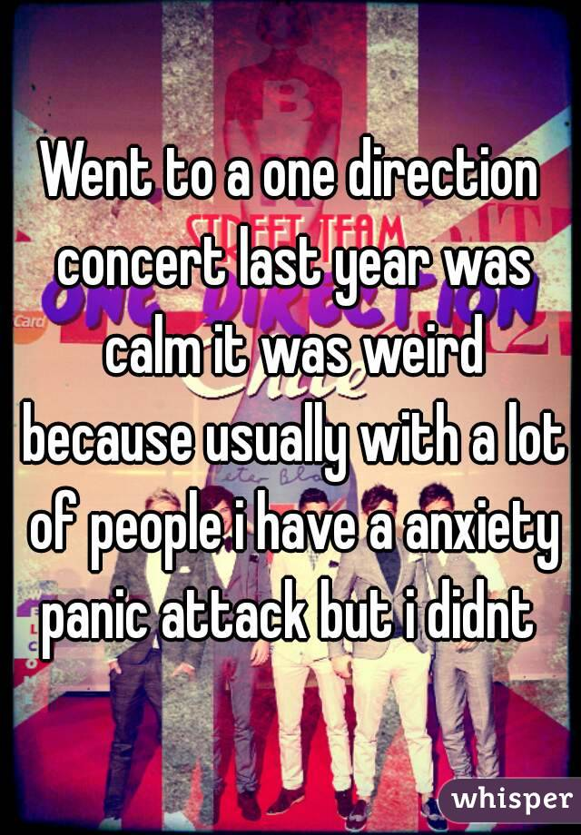Went to a one direction concert last year was calm it was weird because usually with a lot of people i have a anxiety panic attack but i didnt