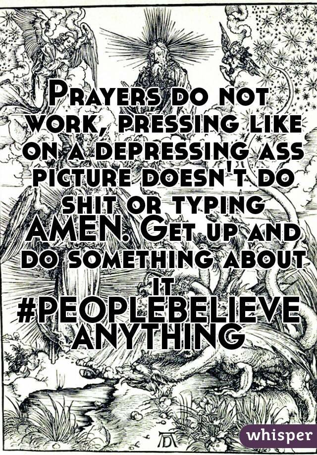 Prayers do not work, pressing like on a depressing ass picture doesn't do shit or typing AMEN. Get up and do something about it #PEOPLEBELIEVEANYTHING