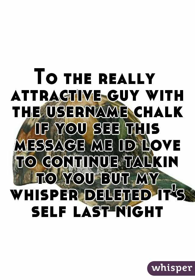 To the really attractive guy with the username chalk if you see this message me id love to continue talkin to you but my whisper deleted it's self last night