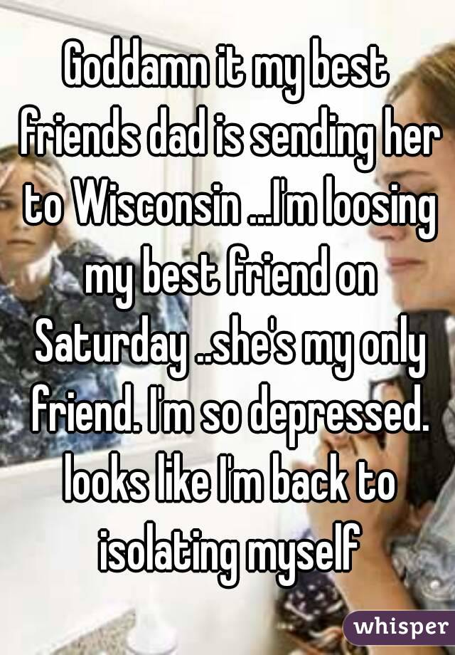 Goddamn it my best friends dad is sending her to Wisconsin ...I'm loosing my best friend on Saturday ..she's my only friend. I'm so depressed. looks like I'm back to isolating myself