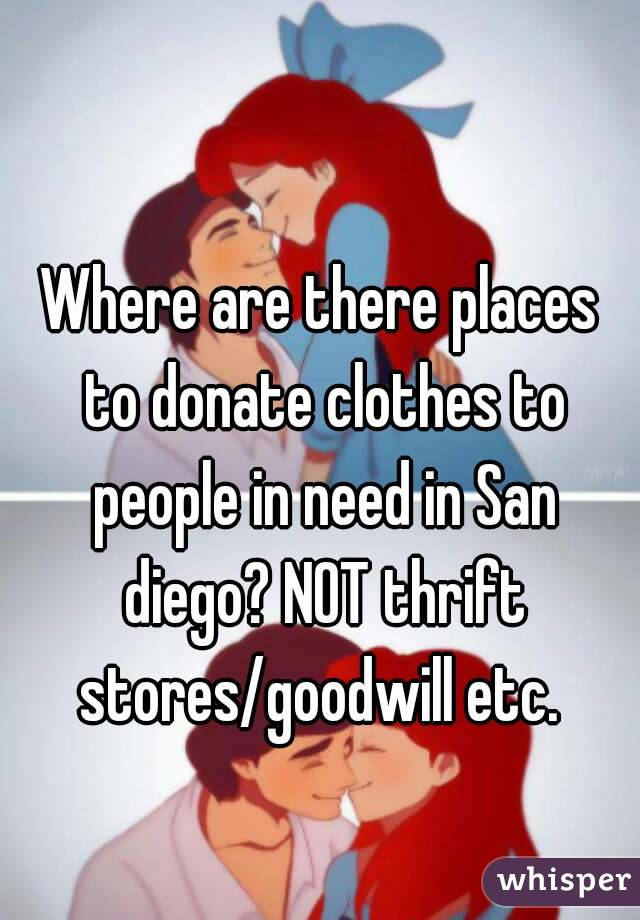 Where are there places to donate clothes to people in need in San diego? NOT thrift stores/goodwill etc.