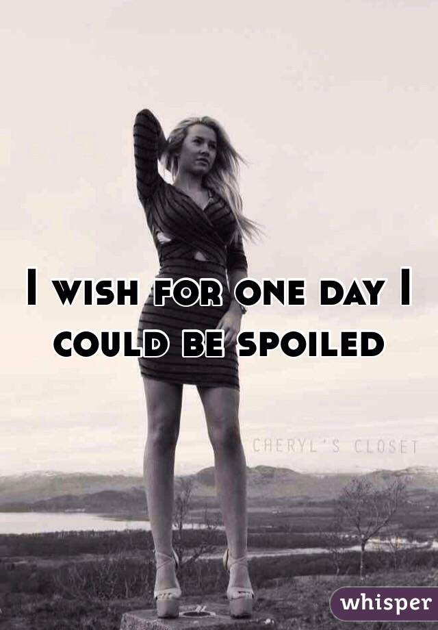 I wish for one day I could be spoiled