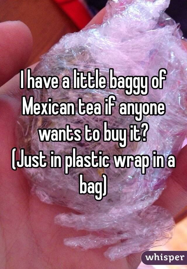 I have a little baggy of Mexican tea if anyone wants to buy it? (Just in plastic wrap in a bag)