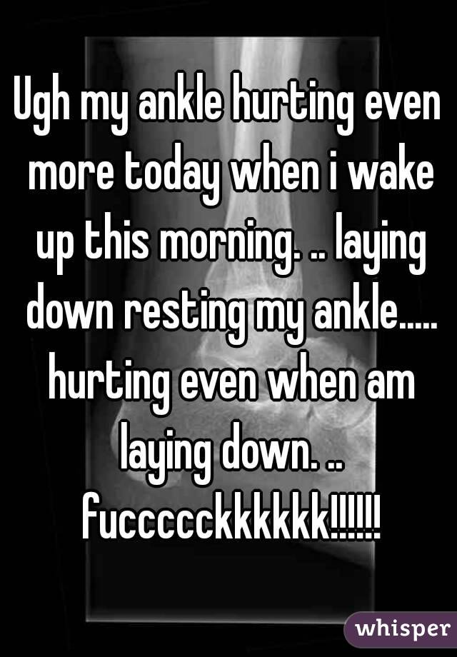 Ugh my ankle hurting even more today when i wake up this morning. .. laying down resting my ankle..... hurting even when am laying down. .. fuccccckkkkkk!!!!!!