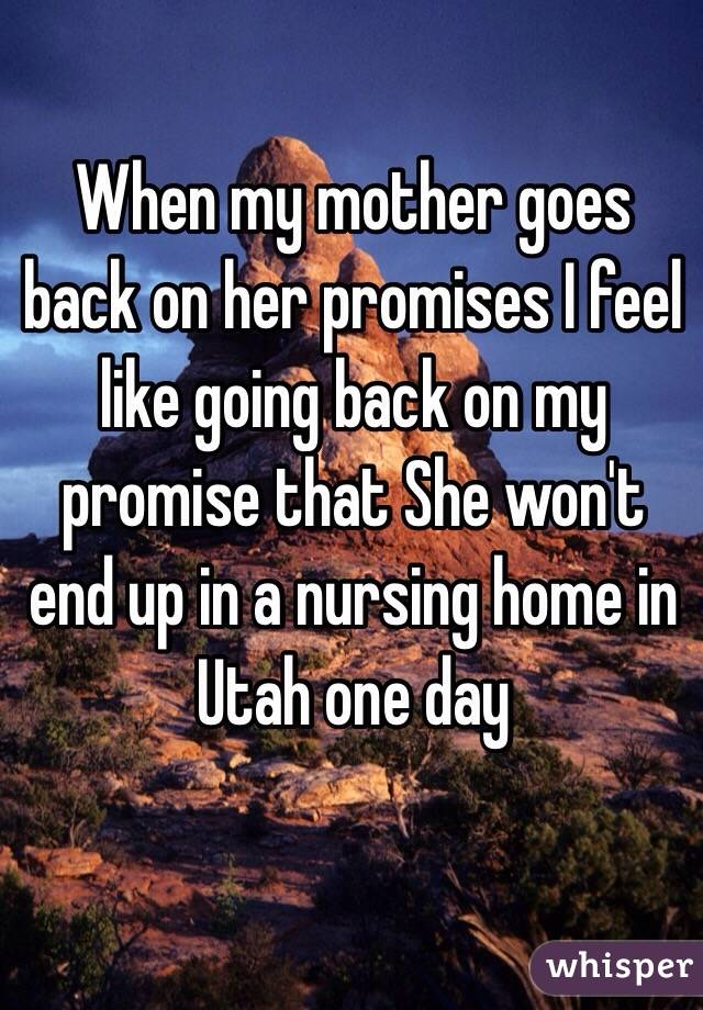 When my mother goes back on her promises I feel like going back on my promise that She won't end up in a nursing home in Utah one day