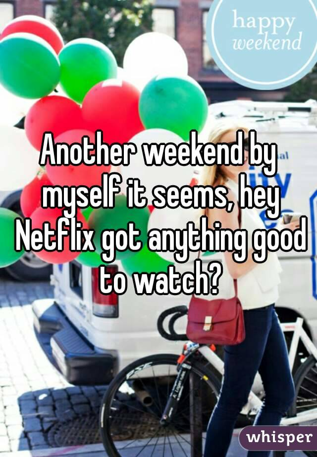 Another weekend by myself it seems, hey Netflix got anything good to watch?