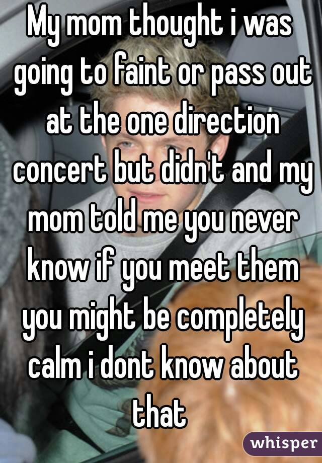 My mom thought i was going to faint or pass out at the one direction concert but didn't and my mom told me you never know if you meet them you might be completely calm i dont know about that