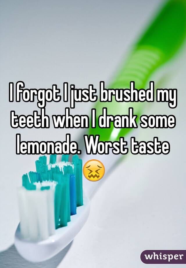 I forgot I just brushed my teeth when I drank some lemonade. Worst taste 😖