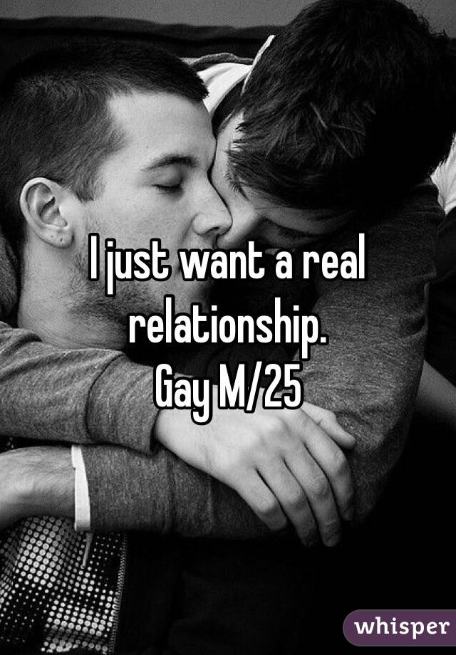 I just want a real relationship. Gay M/25