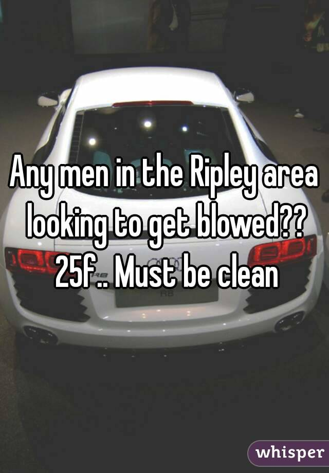 Any men in the Ripley area looking to get blowed?? 25f.. Must be clean