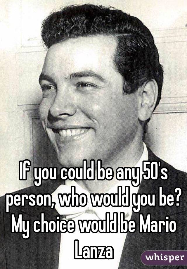 If you could be any 50's person, who would you be? My choice would be Mario Lanza