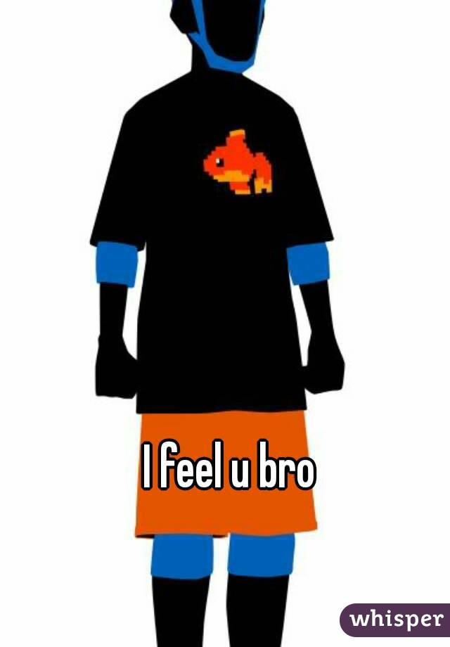I feel u bro