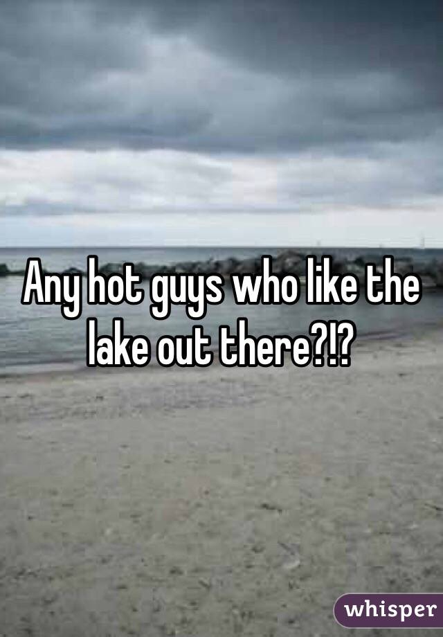 Any hot guys who like the lake out there?!?