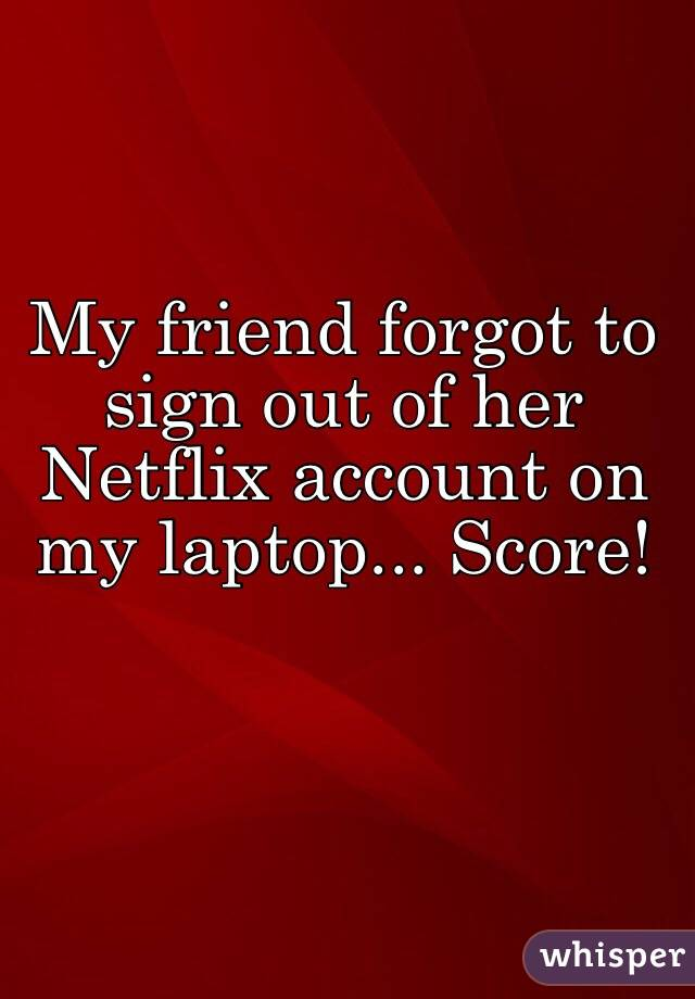 My friend forgot to sign out of her Netflix account on my laptop... Score!