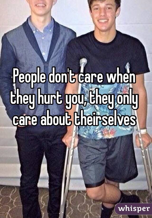 People don't care when they hurt you, they only care about theirselves