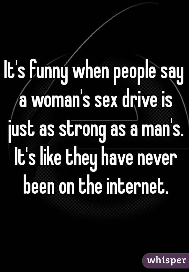 It's funny when people say a woman's sex drive is just as strong as a man's. It's like they have never been on the internet.