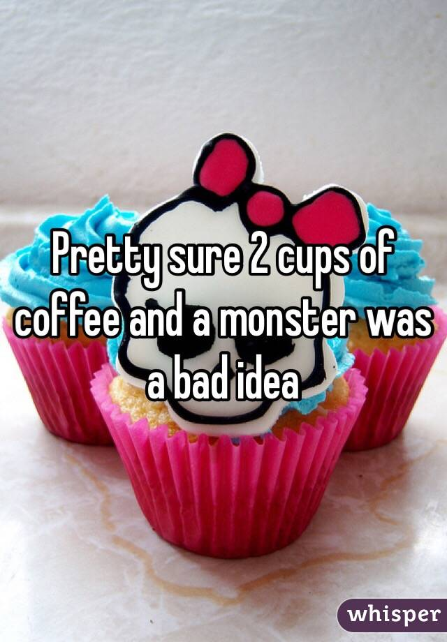 Pretty sure 2 cups of coffee and a monster was a bad idea