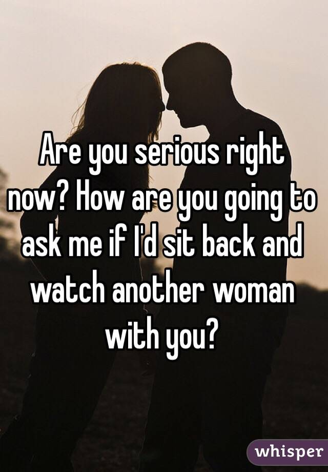 Are you serious right now? How are you going to ask me if I'd sit back and watch another woman with you?