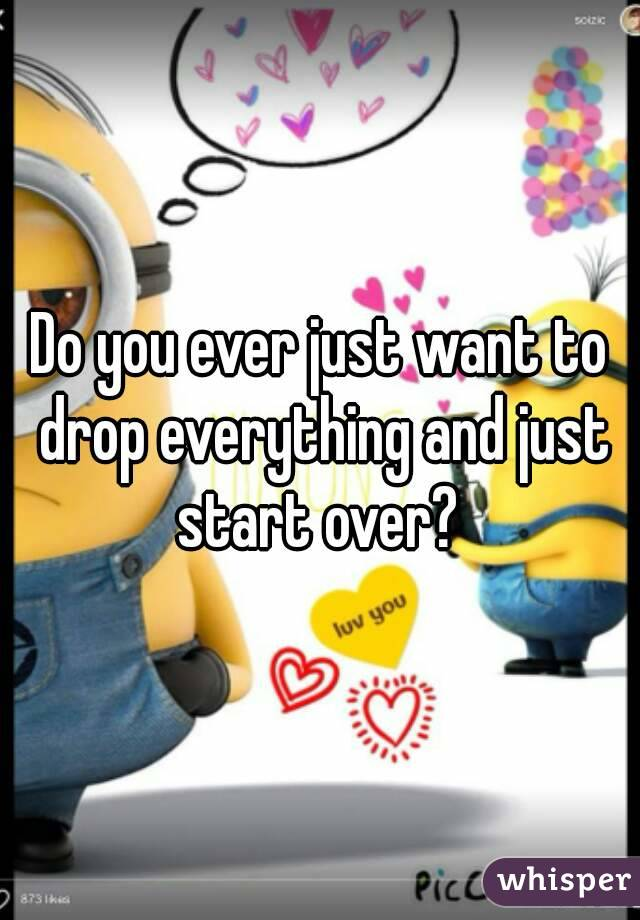 Do you ever just want to drop everything and just start over?