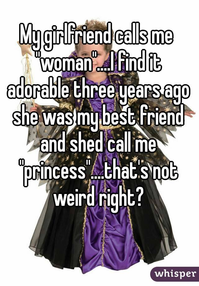 """My girlfriend calls me """"woman""""....I find it adorable three years ago she was my best friend and shed call me """"princess""""....that's not weird right?"""