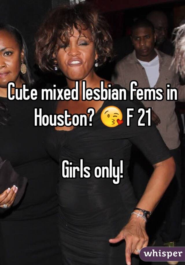 Cute mixed lesbian fems in Houston? 😘 F 21  Girls only!
