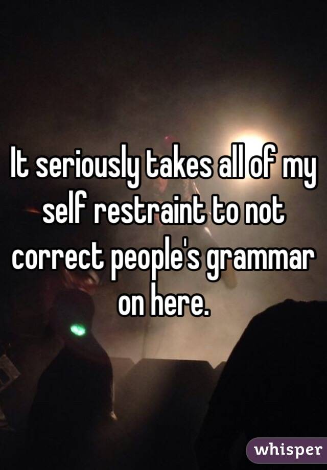 It seriously takes all of my self restraint to not correct people's grammar on here.