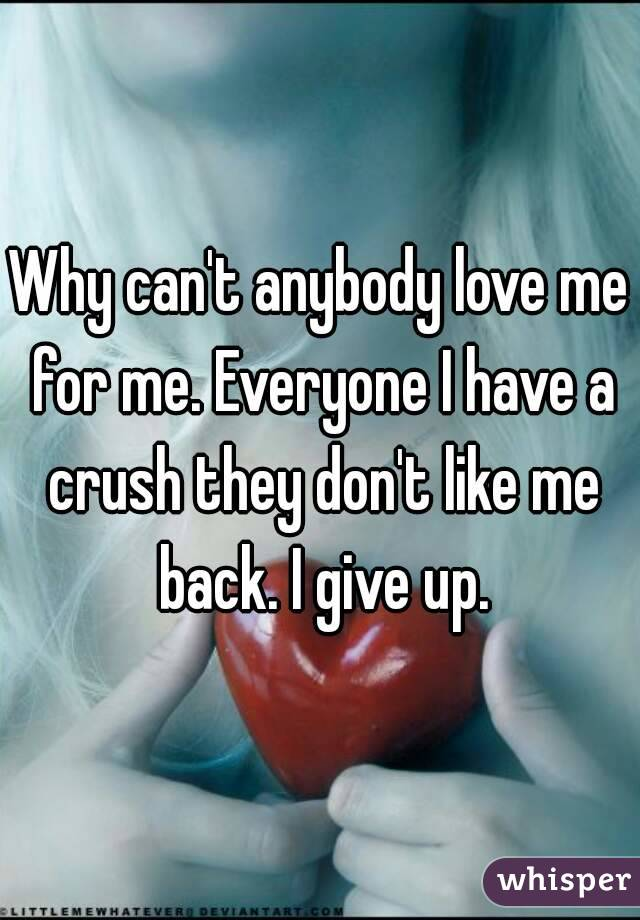 Why can't anybody love me for me. Everyone I have a crush they don't like me back. I give up.