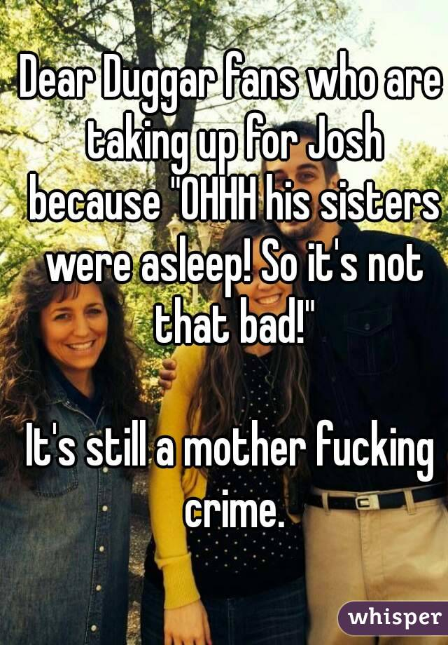 "Dear Duggar fans who are taking up for Josh because ""OHHH his sisters were asleep! So it's not that bad!""  It's still a mother fucking crime."