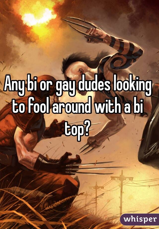 Any bi or gay dudes looking to fool around with a bi top?