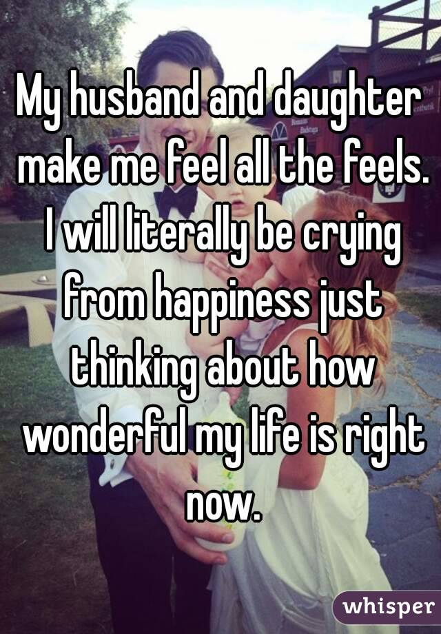 My husband and daughter make me feel all the feels. I will literally be crying from happiness just thinking about how wonderful my life is right now.