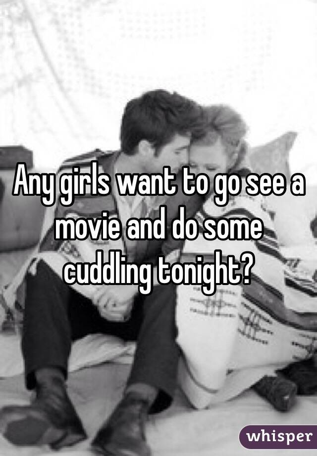 Any girls want to go see a movie and do some cuddling tonight?