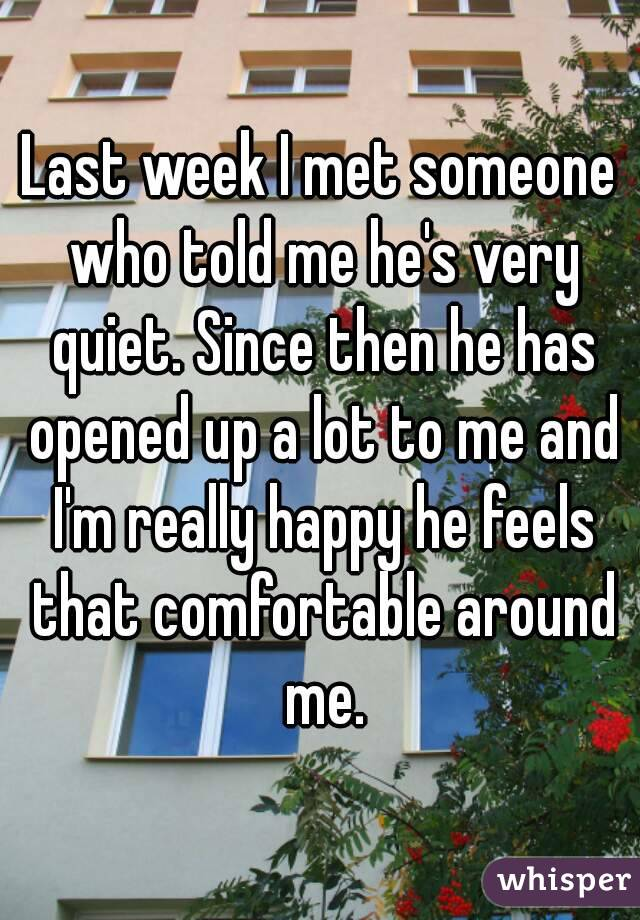 Last week I met someone who told me he's very quiet. Since then he has opened up a lot to me and I'm really happy he feels that comfortable around me.