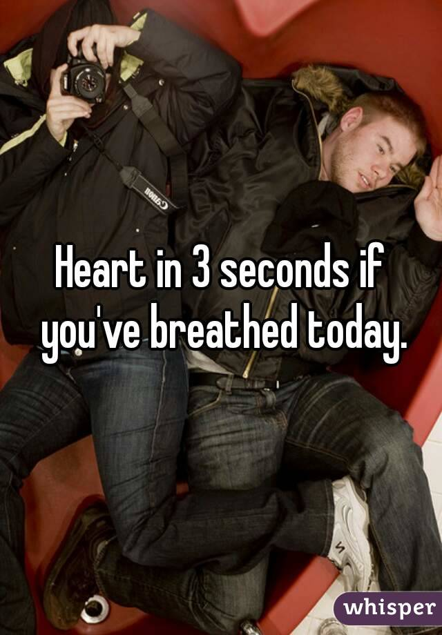 Heart in 3 seconds if you've breathed today.