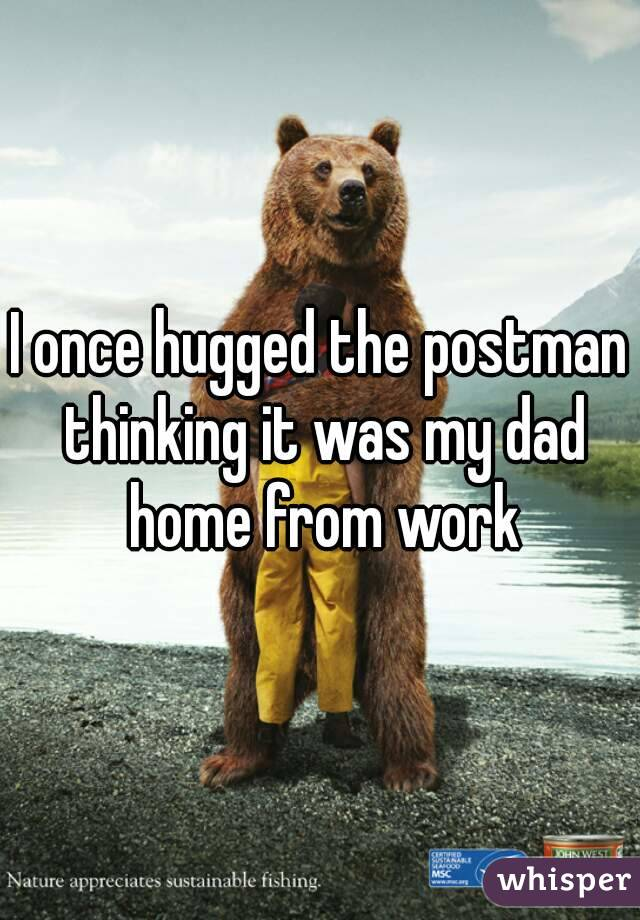 I once hugged the postman thinking it was my dad home from work