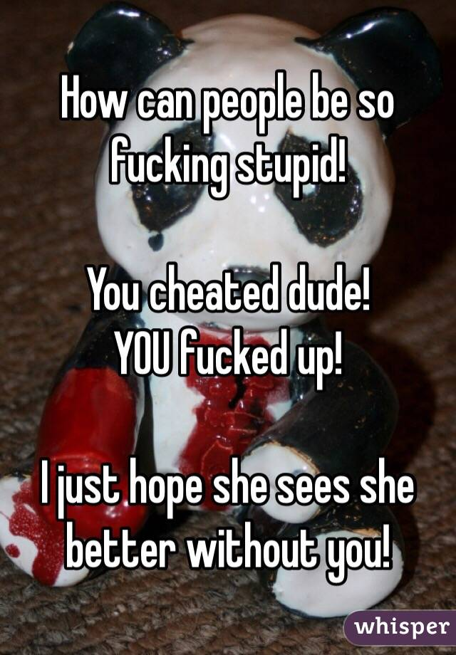 How can people be so fucking stupid!   You cheated dude!  YOU fucked up!   I just hope she sees she better without you!