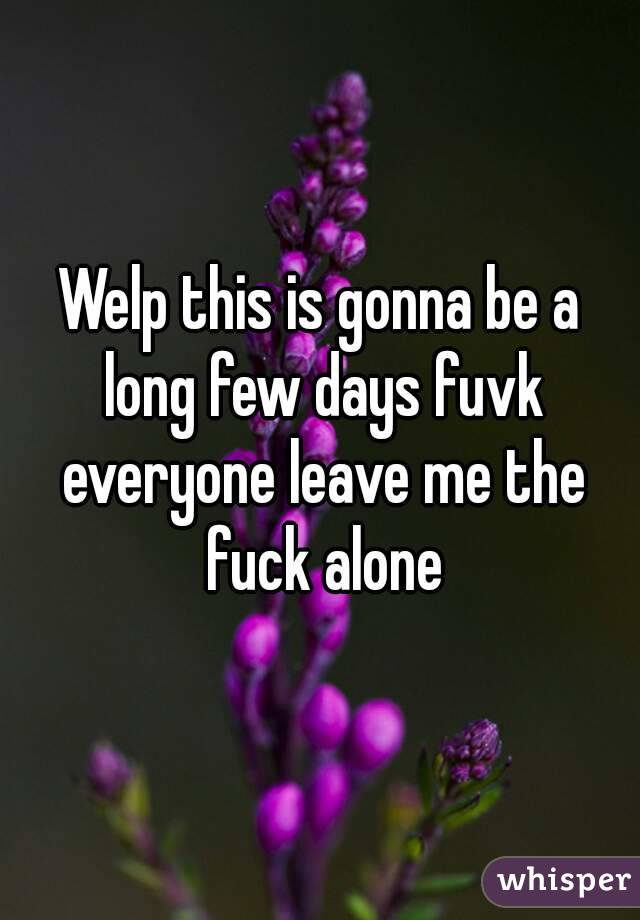 Welp this is gonna be a long few days fuvk everyone leave me the fuck alone