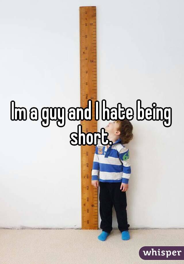 Im a guy and I hate being short.