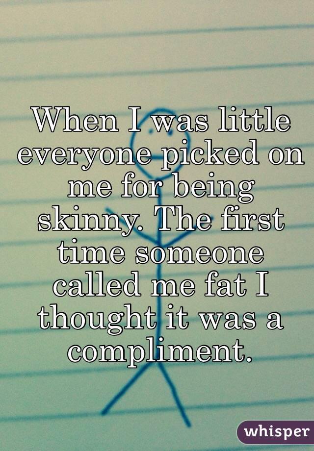 When I was little everyone picked on me for being skinny. The first time someone called me fat I thought it was a compliment.