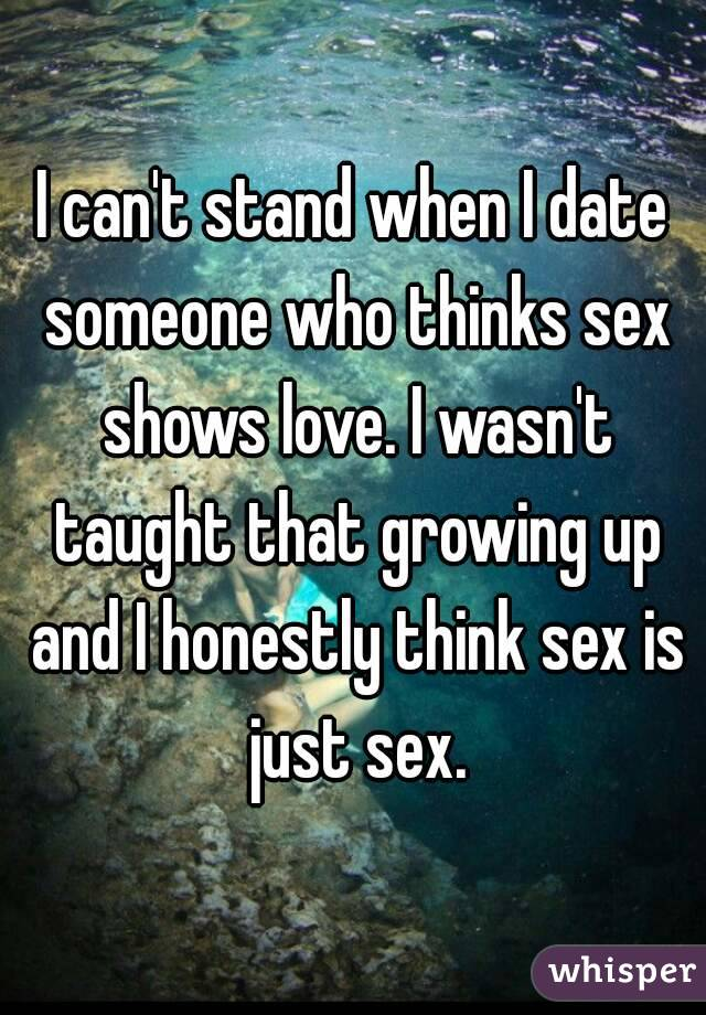 I can't stand when I date someone who thinks sex shows love. I wasn't taught that growing up and I honestly think sex is just sex.