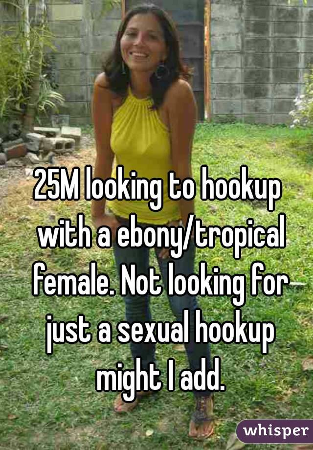 25M looking to hookup with a ebony/tropical female. Not looking for just a sexual hookup might I add.