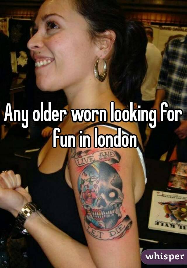 Any older worn looking for fun in london