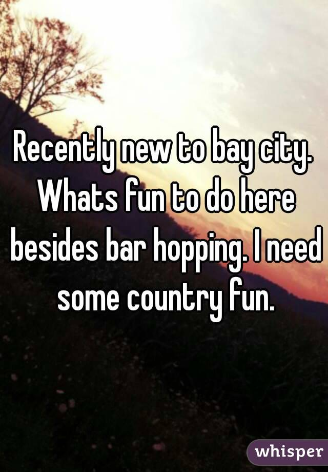 Recently new to bay city. Whats fun to do here besides bar hopping. I need some country fun.