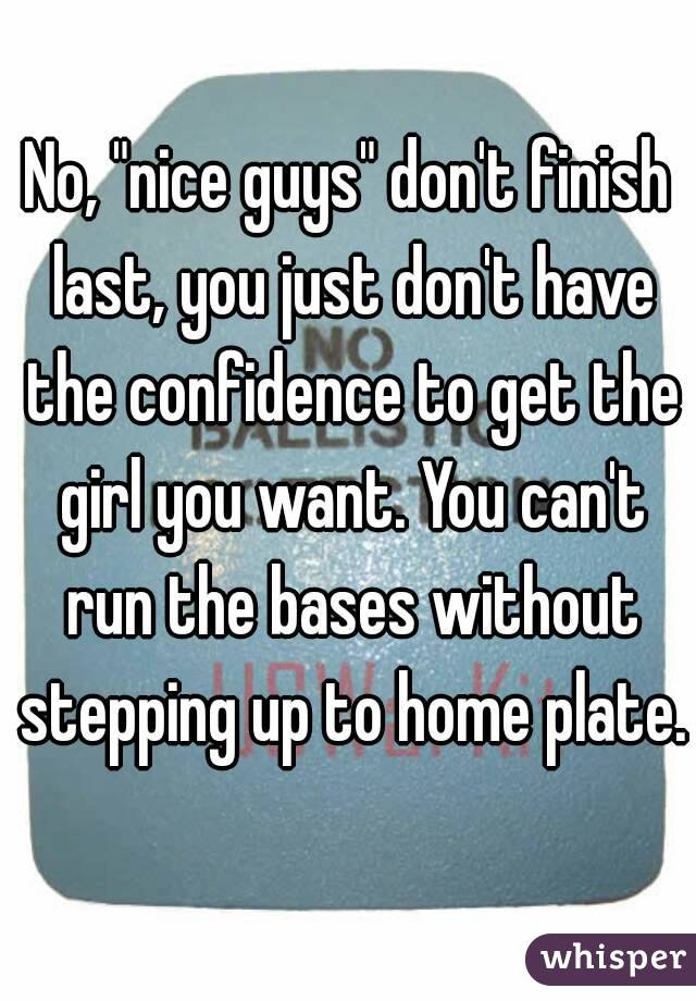 "No, ""nice guys"" don't finish last, you just don't have the confidence to get the girl you want. You can't run the bases without stepping up to home plate."