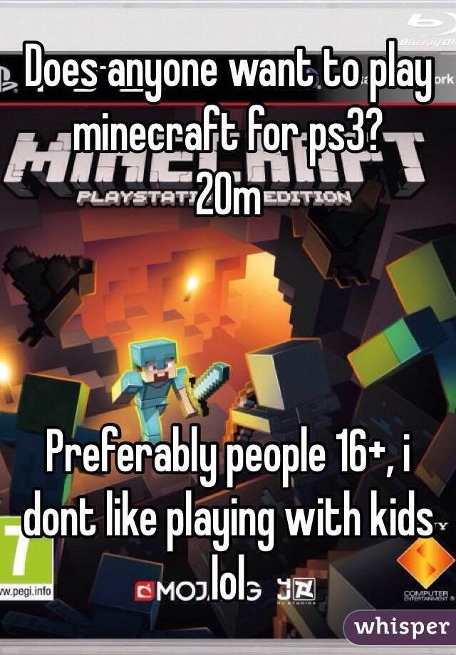 Does anyone want to play minecraft for ps3? 20m    Preferably people 16+, i dont like playing with kids lol