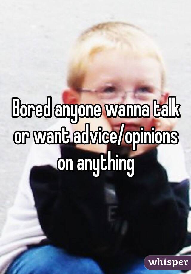 Bored anyone wanna talk or want advice/opinions on anything