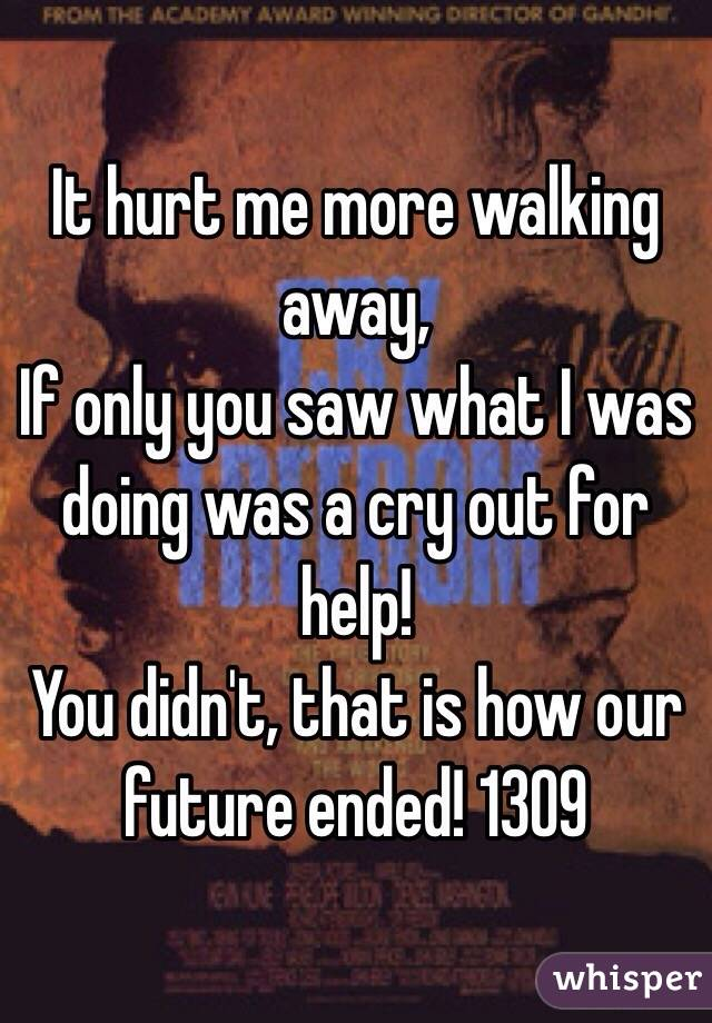 It hurt me more walking away, If only you saw what I was doing was a cry out for help! You didn't, that is how our future ended! 1309