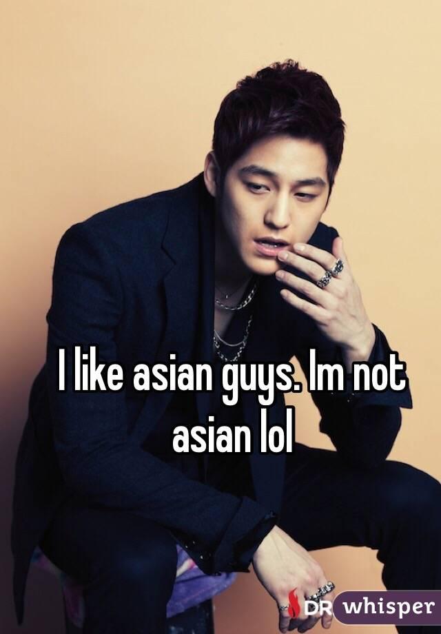 I like asian guys. Im not asian lol