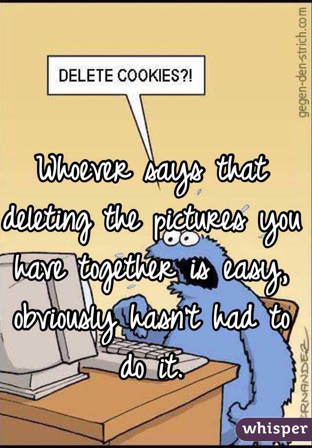 Whoever says that deleting the pictures you have together is easy, obviously hasn't had to do it.