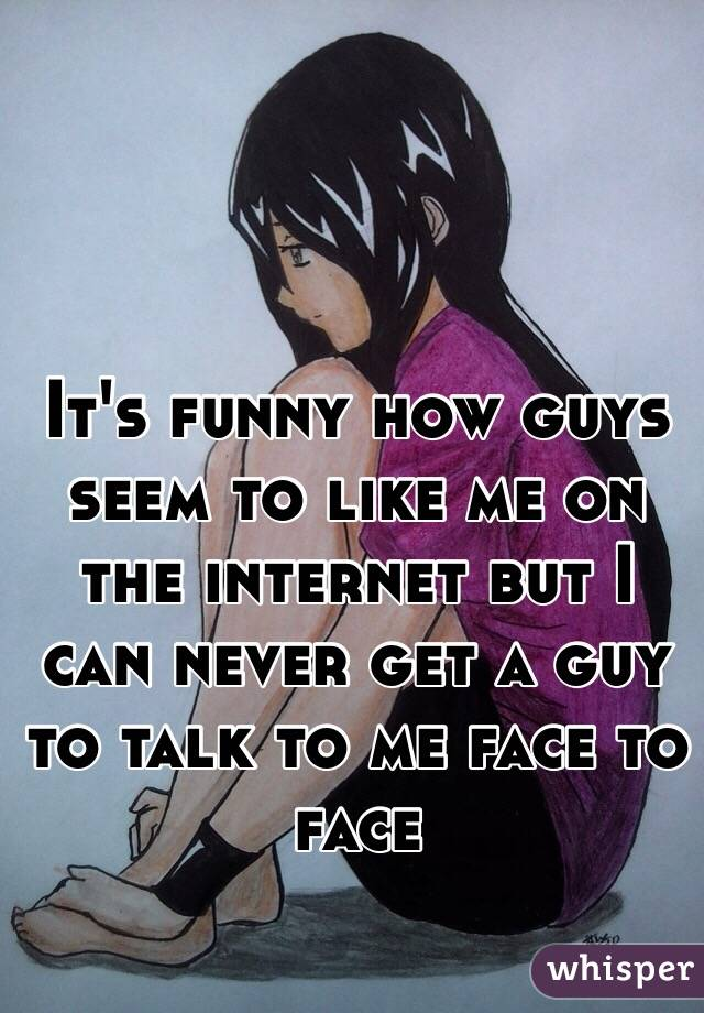 It's funny how guys seem to like me on the internet but I can never get a guy to talk to me face to face